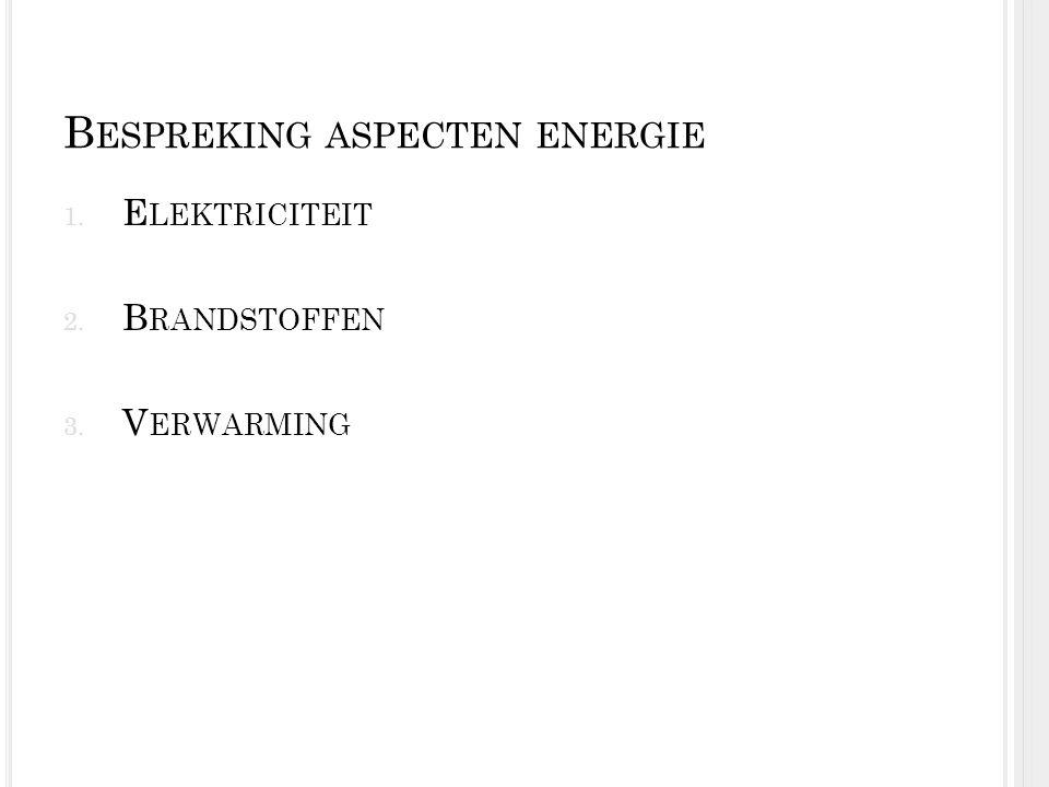 B ESPREKING ASPECTEN ENERGIE 1. E LEKTRICITEIT 2. B RANDSTOFFEN 3. V ERWARMING