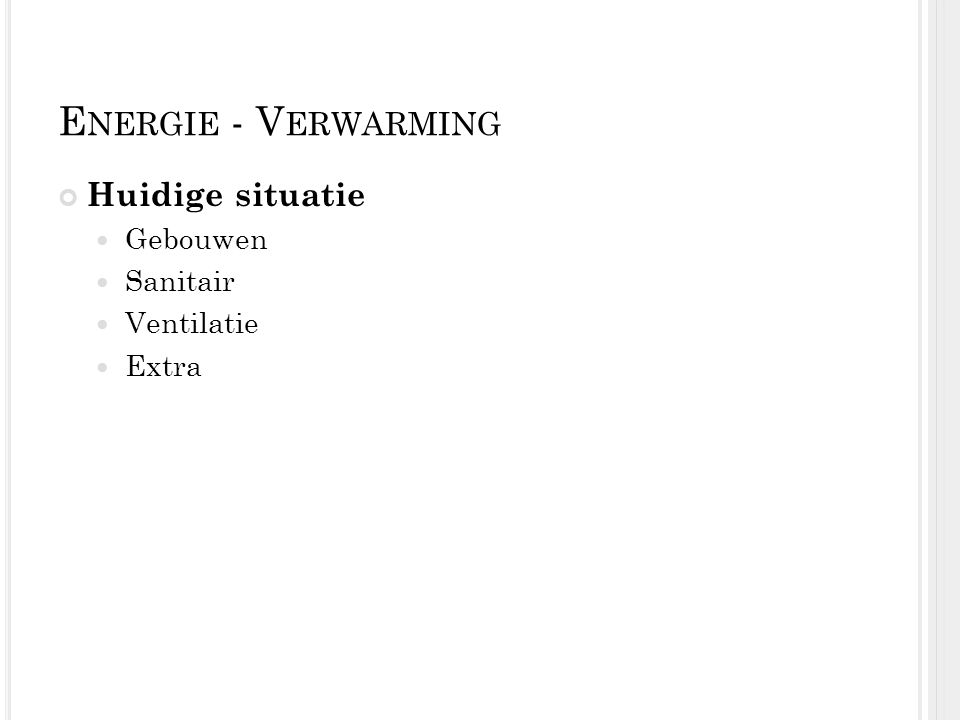 E NERGIE - V ERWARMING Huidige situatie Gebouwen Sanitair Ventilatie Extra