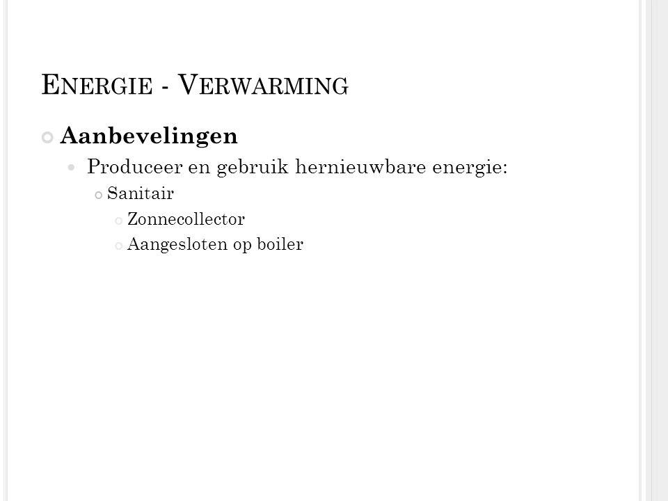 E NERGIE - V ERWARMING Aanbevelingen Produceer en gebruik hernieuwbare energie: Sanitair Zonnecollector Aangesloten op boiler