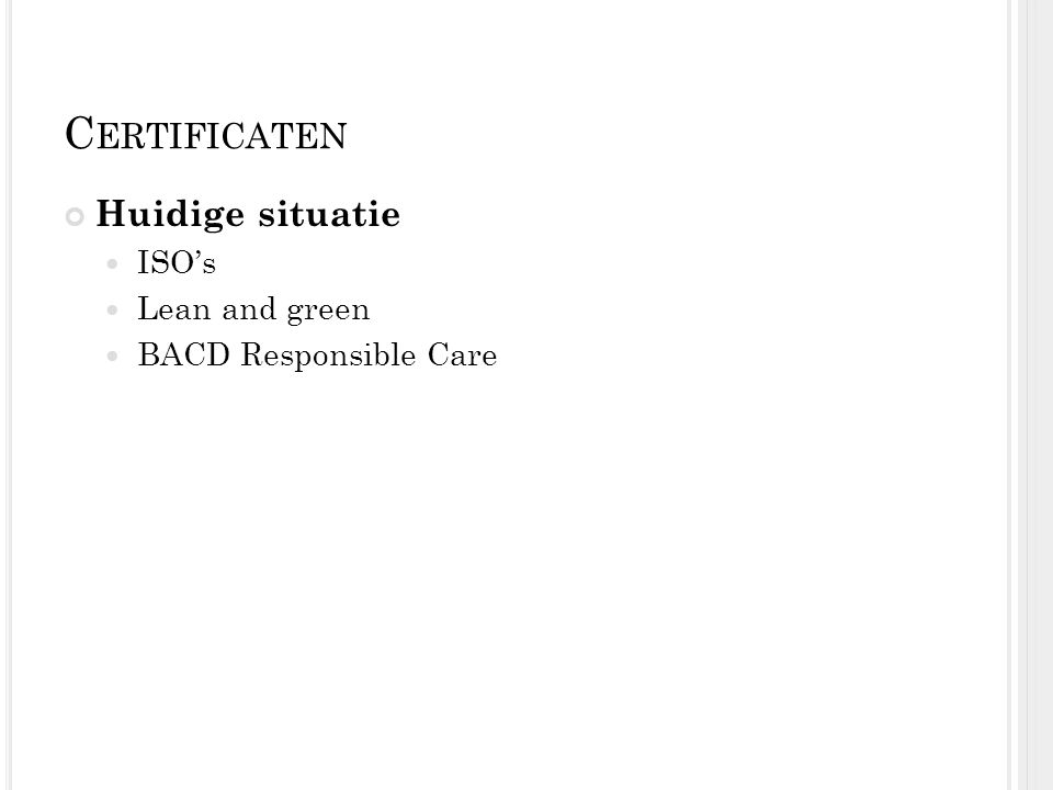 C ERTIFICATEN Huidige situatie ISO's Lean and green BACD Responsible Care