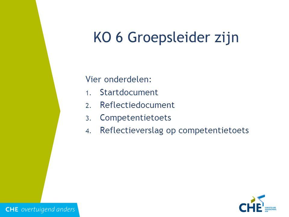KO 6 Groepsleider zijn Vier onderdelen: 1. Startdocument 2. Reflectiedocument 3. Competentietoets 4. Reflectieverslag op competentietoets