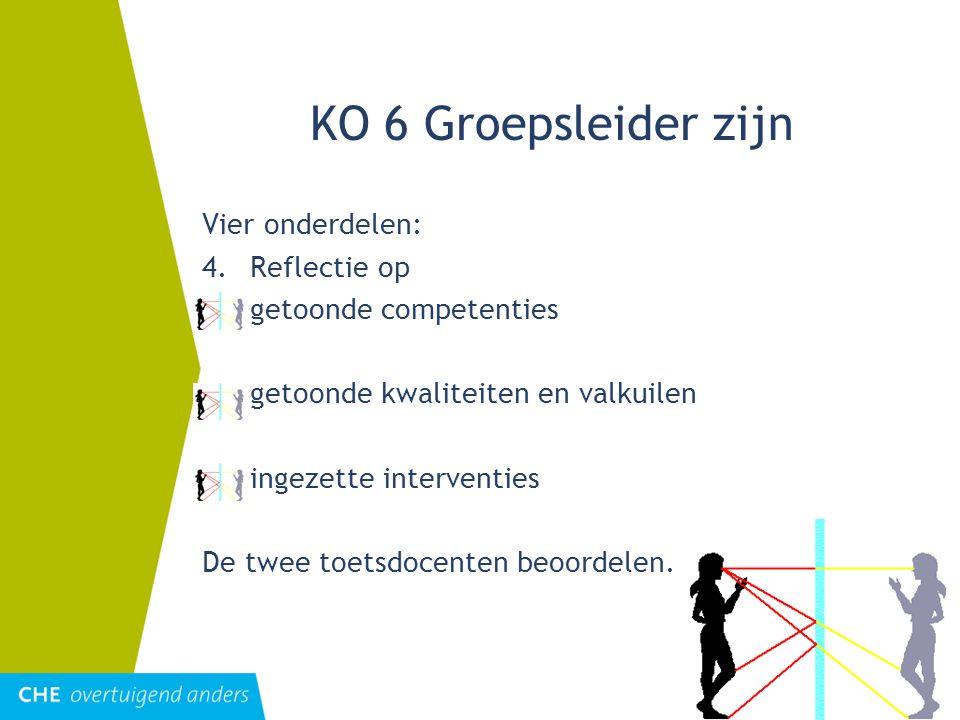 KO 6 Groepsleider zijn Vier onderdelen: 4.Reflectie op =getoonde competenties =getoonde kwaliteiten en valkuilen ingezette interventies De twee toetsdocenten beoordelen.