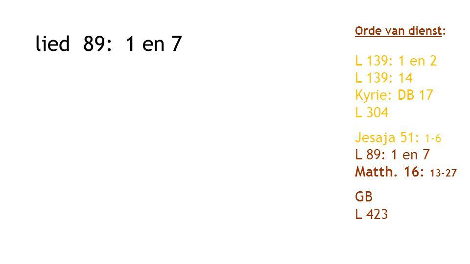 lied 89: 1 en 7 Orde van dienst: L 139: 1 en 2 L 139: 14 Kyrie: DB 17 L 304 Jesaja 51: 1-6 L 89: 1 en 7 Matth. 16: 13-27 GB L 423