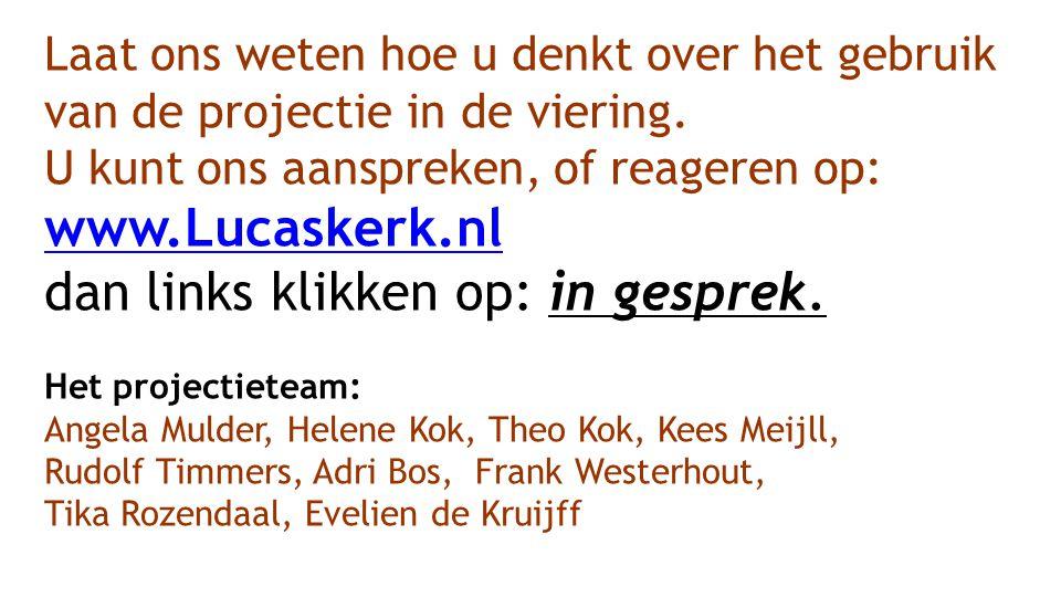 Laat ons weten hoe u denkt over het gebruik van de projectie in de viering. U kunt ons aanspreken, of reageren op: www.Lucaskerk.nl dan links klikken