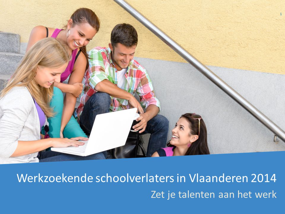 Werkzoekende schoolverlaters in Vlaanderen 2014 Zet je talenten aan het werk 1