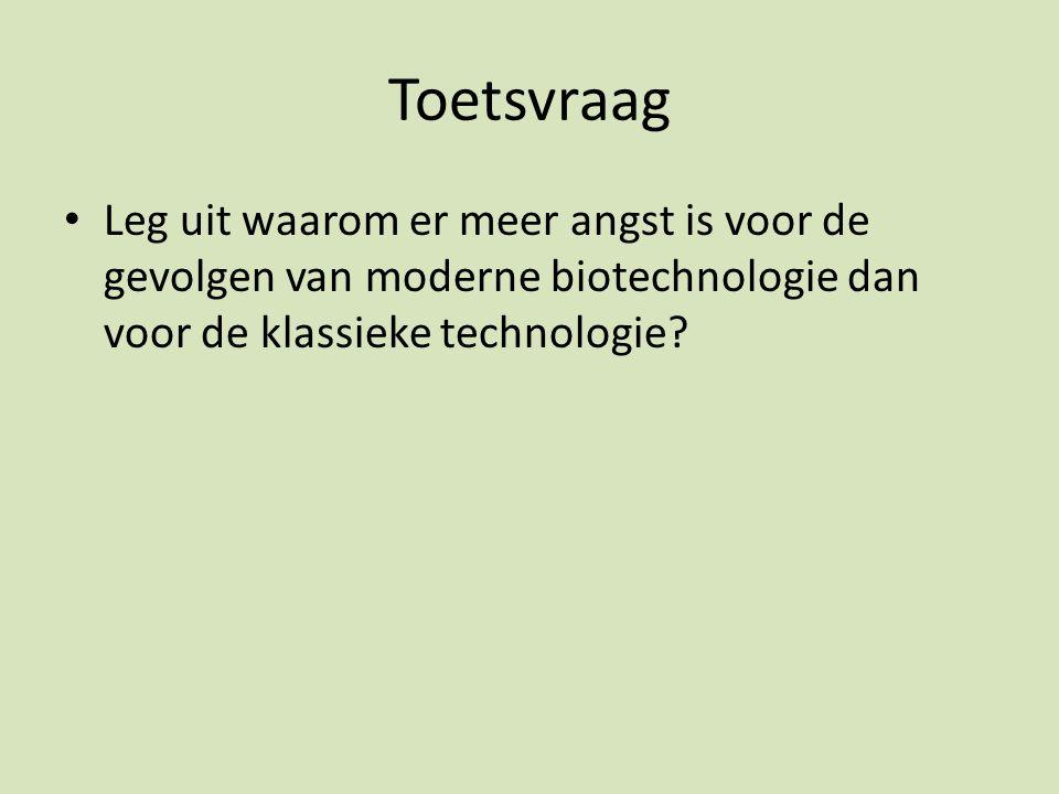 Toetsvraag Leg uit waarom er meer angst is voor de gevolgen van moderne biotechnologie dan voor de klassieke technologie?