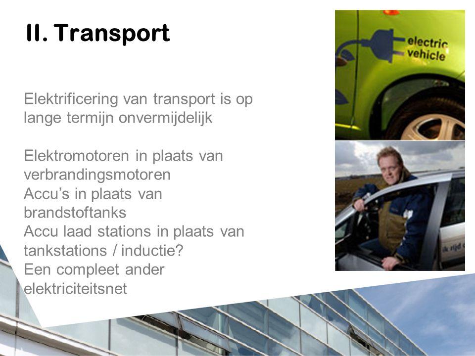 II. Transport Elektrificering van transport is op lange termijn onvermijdelijk Elektromotoren in plaats van verbrandingsmotoren Accu's in plaats van b