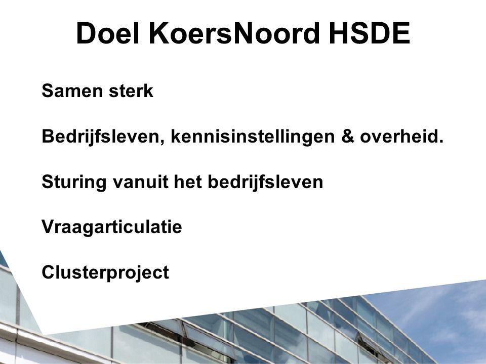 Doel KoersNoord HSDE Samen sterk Bedrijfsleven, kennisinstellingen & overheid. Sturing vanuit het bedrijfsleven Vraagarticulatie Clusterproject