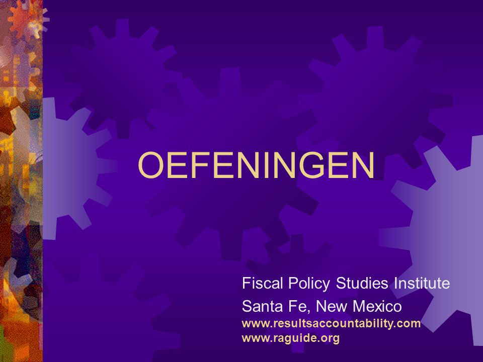 OEFENINGEN Fiscal Policy Studies Institute Santa Fe, New Mexico www.resultsaccountability.com www.raguide.org