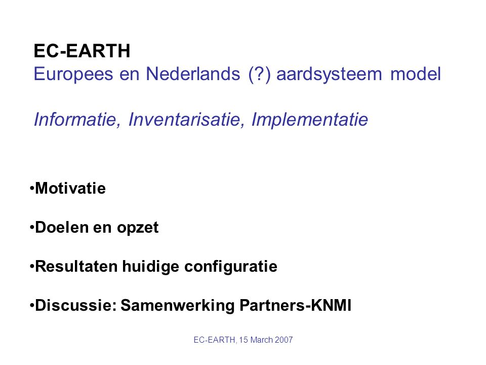 EC-EARTH, 15 March 2007 Vrije Universtiteit Amsterdam Currently user of ECBILT-CLIO intermediate complexity model Interest in improving physics and time-slice experiments * dynamic global vegetation models and ecohydrology: contribute to ECEarth by assessing the potential of different DVGMs for implementation and implement these with a view to execute joint feedback studies on the interaction of the carbon/nitrogen cycles with climate, hydrology and vegetation.