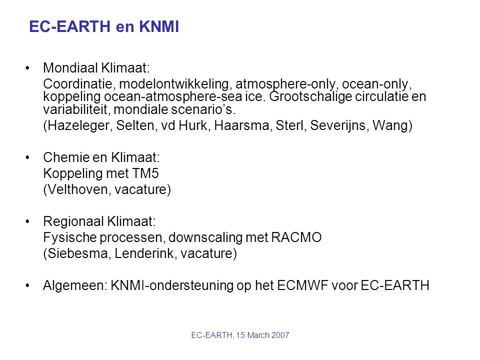 EC-EARTH, 15 March 2007 EC-EARTH en KNMI Mondiaal Klimaat: Coordinatie, modelontwikkeling, atmosphere-only, ocean-only, koppeling ocean-atmosphere-sea ice.