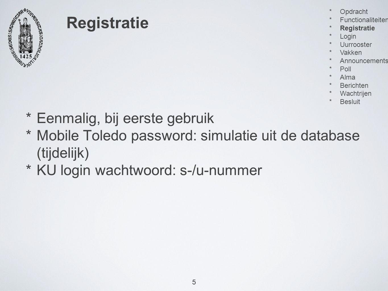 5 *Eenmalig, bij eerste gebruik *Mobile Toledo password: simulatie uit de database (tijdelijk) *KU login wachtwoord: s-/u-nummer Registratie 5  Opdracht  Functionaliteiten  Registratie  Login  Uurrooster  Vakken  Announcements  Poll  Alma  Berichten  Wachtrijen  Besluit