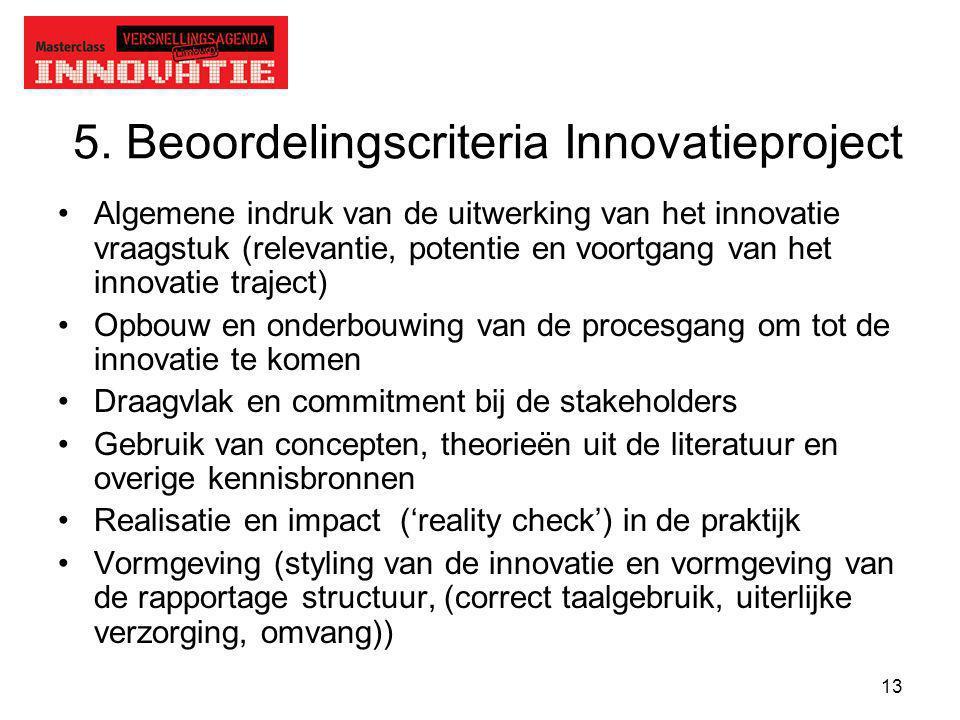 13 5. Beoordelingscriteria Innovatieproject Algemene indruk van de uitwerking van het innovatie vraagstuk (relevantie, potentie en voortgang van het i