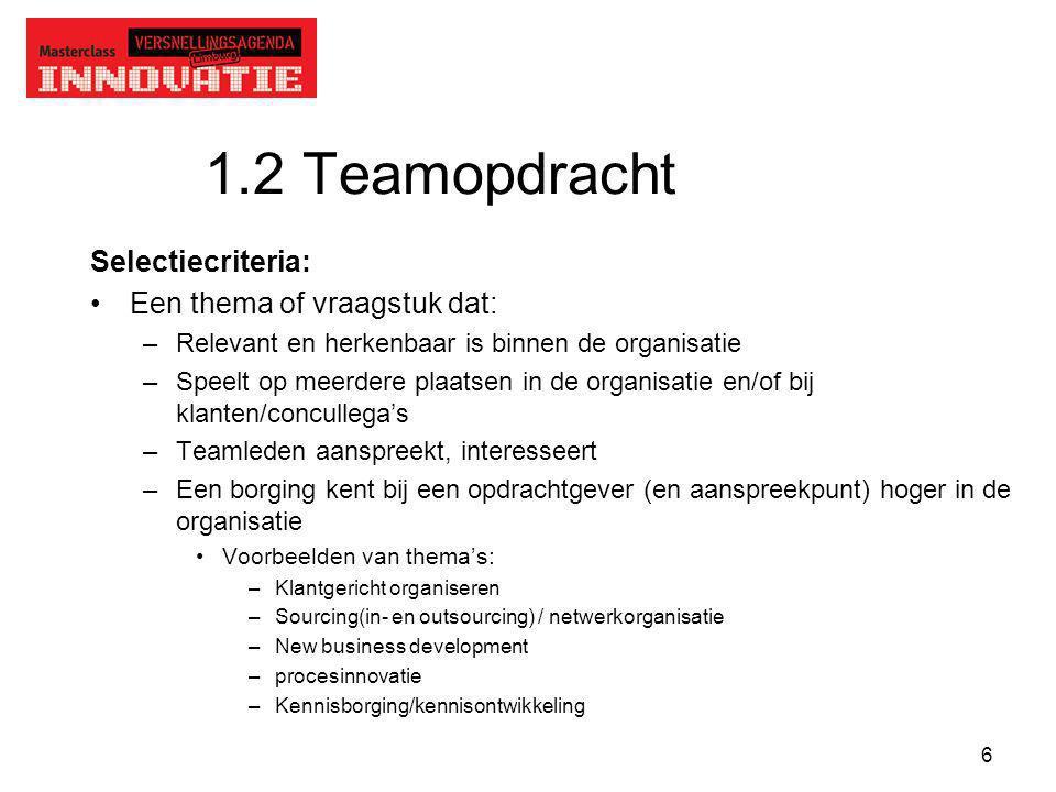 6 1.2 Teamopdracht Selectiecriteria: Een thema of vraagstuk dat: –Relevant en herkenbaar is binnen de organisatie –Speelt op meerdere plaatsen in de o