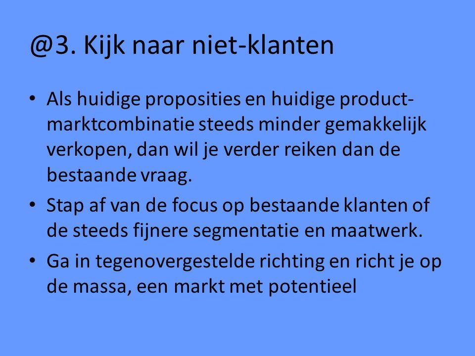 @3. Kijk naar niet-klanten Als huidige proposities en huidige product- marktcombinatie steeds minder gemakkelijk verkopen, dan wil je verder reiken da