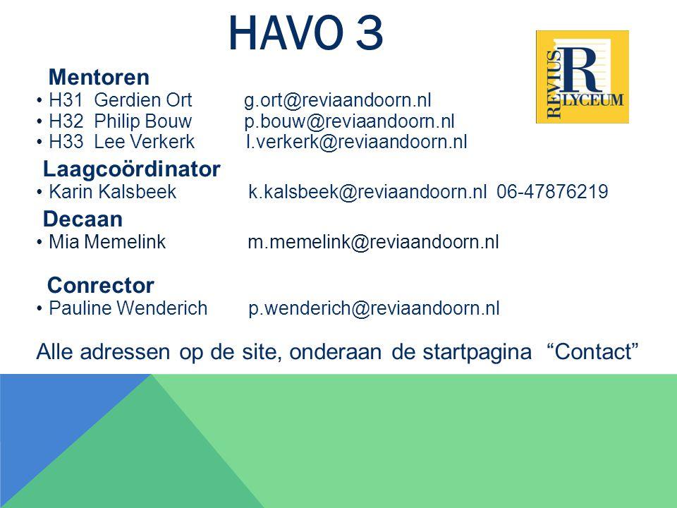 HAVO 3 Mentoren H31 Gerdien Ort g.ort@reviaandoorn.nl H32 Philip Bouw p.bouw@reviaandoorn.nl H33 Lee Verkerk l.verkerk@reviaandoorn.nl Laagcoördinator Karin Kalsbeek k.kalsbeek@reviaandoorn.nl 06-47876219 Decaan Mia Memelink m.memelink@reviaandoorn.nl Conrector Pauline Wenderich p.wenderich@reviaandoorn.nl Alle adressen op de site, onderaan de startpagina Contact