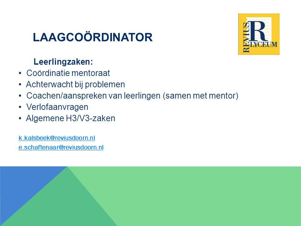 LAAGCOÖRDINATOR Leerlingzaken: Coördinatie mentoraat Achterwacht bij problemen Coachen/aanspreken van leerlingen (samen met mentor) Verlofaanvragen Algemene H3/V3-zaken k.kalsbeek@reviusdoorn.nl e.schaftenaar@reviusdoorn.nl