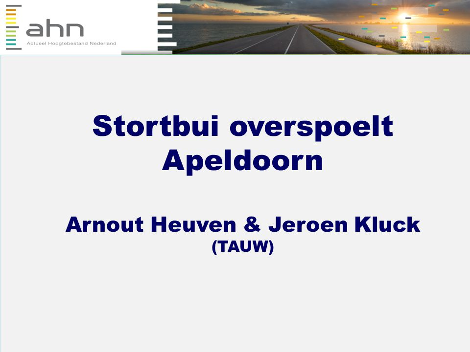 Inzicht in wateroverlast door extreme neerslag met AHN Stortbui overspoelt Apeldoorn 7 oktober 2008, AHN GIS-dag… arnout.heuven@tauw.nl jeroen.kluck@tauw.nl