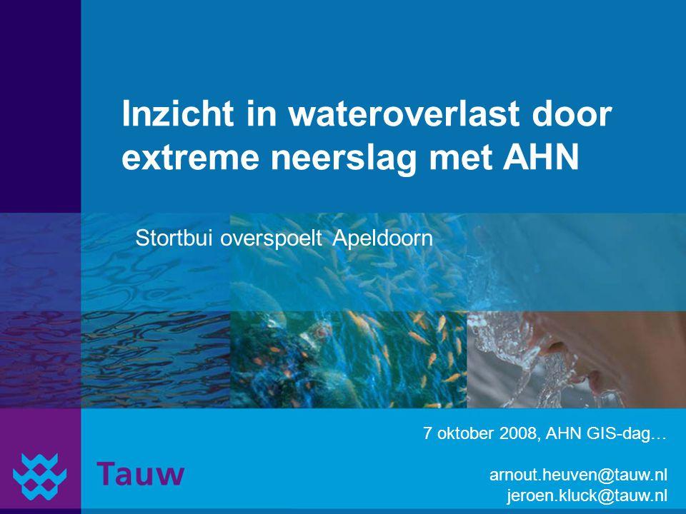 Inzicht in wateroverlast door extreme neerslag met AHN Stortbui overspoelt Apeldoorn 7 oktober 2008, AHN GIS-dag… arnout.heuven@tauw.nl jeroen.kluck@t