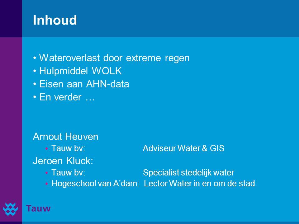 Inhoud Wateroverlast door extreme regen Hulpmiddel WOLK Eisen aan AHN-data En verder … Arnout Heuven Tauw bv: Adviseur Water & GIS Jeroen Kluck: Tauw