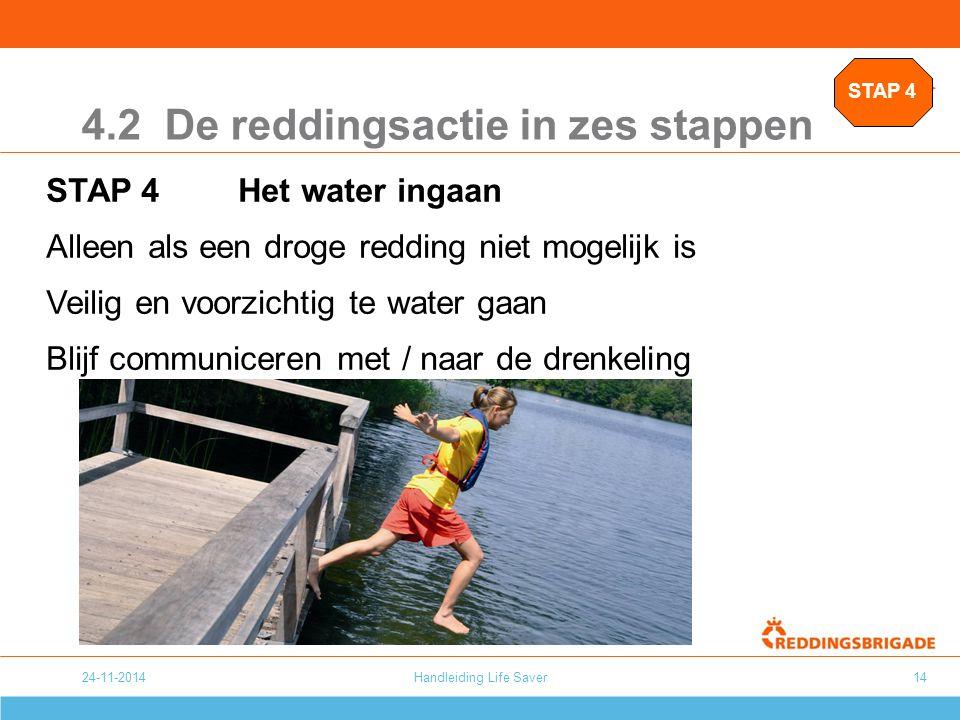 24-11-2014Handleiding Life Saver14 4.2 De reddingsactie in zes stappen STAP 4Het water ingaan Alleen als een droge redding niet mogelijk is Veilig en