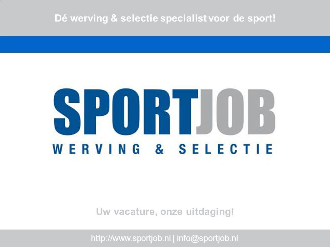 http://www.sportjob.nl | info@sportjob.nl Dé werving & selectie specialist voor de sport! Uw vacature, onze uitdaging!