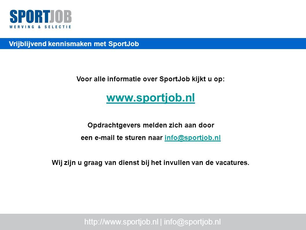 Vrijblijvend kennismaken met SportJob Voor alle informatie over SportJob kijkt u op: www.sportjob.nl Opdrachtgevers melden zich aan door een e-mail te sturen naar info@sportjob.nlinfo@sportjob.nl Wij zijn u graag van dienst bij het invullen van de vacatures.