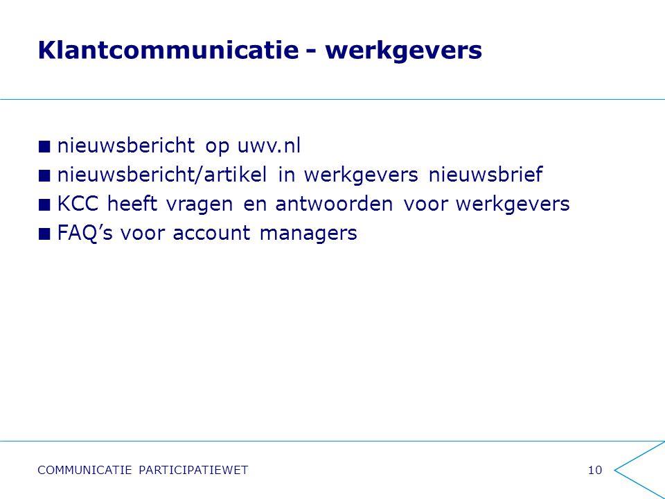 Klantcommunicatie - werkgevers nieuwsbericht op uwv.nl nieuwsbericht/artikel in werkgevers nieuwsbrief KCC heeft vragen en antwoorden voor werkgevers FAQ's voor account managers 10COMMUNICATIE PARTICIPATIEWET