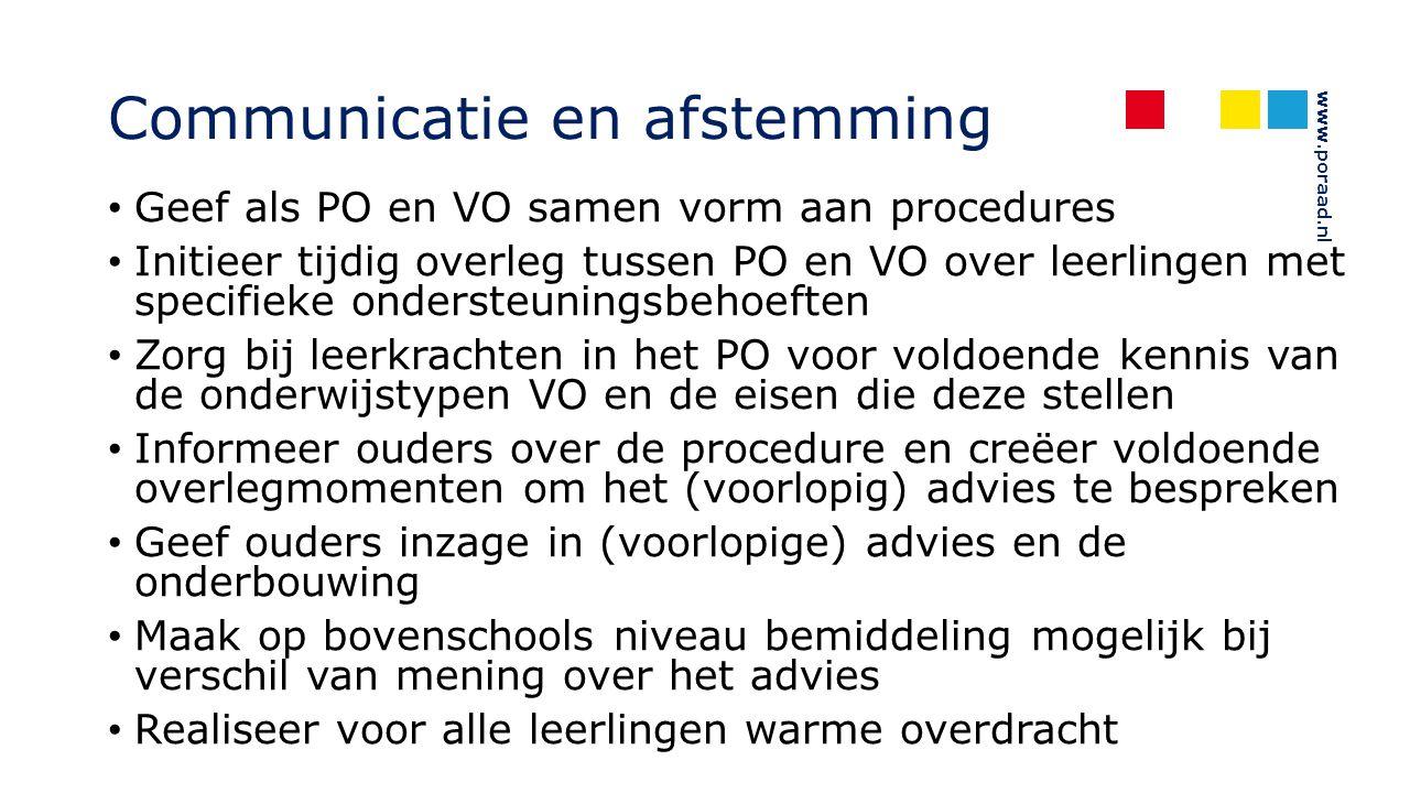 www.poraad.nl Communicatie en afstemming Geef als PO en VO samen vorm aan procedures Initieer tijdig overleg tussen PO en VO over leerlingen met specifieke ondersteuningsbehoeften Zorg bij leerkrachten in het PO voor voldoende kennis van de onderwijstypen VO en de eisen die deze stellen Informeer ouders over de procedure en creëer voldoende overlegmomenten om het (voorlopig) advies te bespreken Geef ouders inzage in (voorlopige) advies en de onderbouwing Maak op bovenschools niveau bemiddeling mogelijk bij verschil van mening over het advies Realiseer voor alle leerlingen warme overdracht