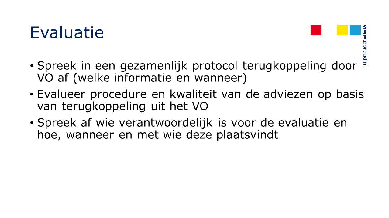 www.poraad.nl Evaluatie Spreek in een gezamenlijk protocol terugkoppeling door VO af (welke informatie en wanneer) Evalueer procedure en kwaliteit van de adviezen op basis van terugkoppeling uit het VO Spreek af wie verantwoordelijk is voor de evaluatie en hoe, wanneer en met wie deze plaatsvindt