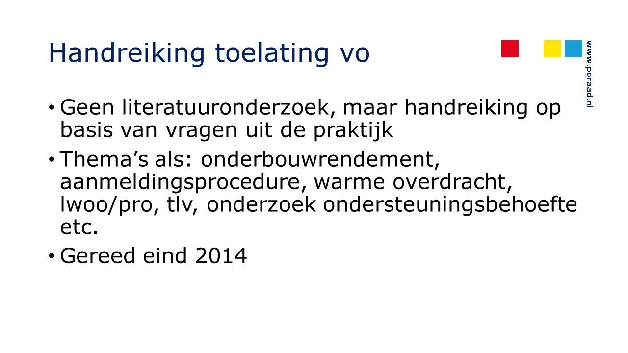 www.poraad.nl Handreiking toelating vo Geen literatuuronderzoek, maar handreiking op basis van vragen uit de praktijk Thema's als: onderbouwrendement, aanmeldingsprocedure, warme overdracht, lwoo/pro, tlv, onderzoek ondersteuningsbehoefte etc.