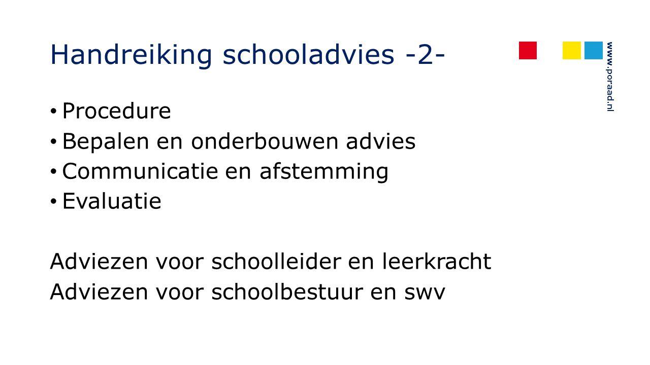 www.poraad.nl Handreiking schooladvies -2- Procedure Bepalen en onderbouwen advies Communicatie en afstemming Evaluatie Adviezen voor schoolleider en leerkracht Adviezen voor schoolbestuur en swv