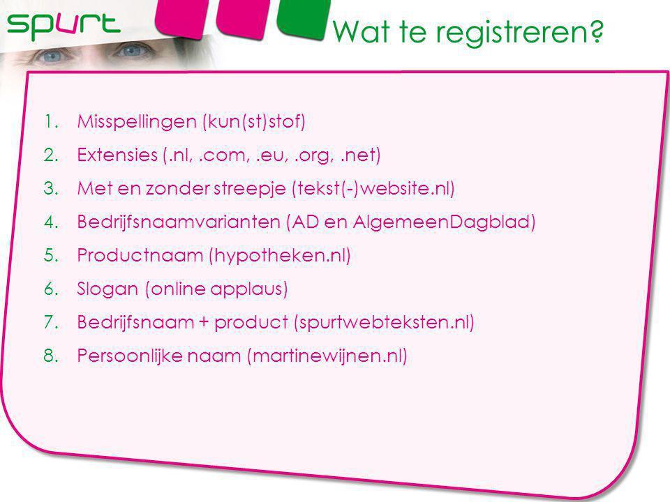 1.Misspellingen (kun(st)stof) 2.Extensies (.nl,.com,.eu,.org,.net) 3.Met en zonder streepje (tekst(-)website.nl) 4.Bedrijfsnaamvarianten (AD en AlgemeenDagblad) 5.Productnaam (hypotheken.nl) 6.Slogan (online applaus) 7.Bedrijfsnaam + product (spurtwebteksten.nl) 8.Persoonlijke naam (martinewijnen.nl) Wat te registreren
