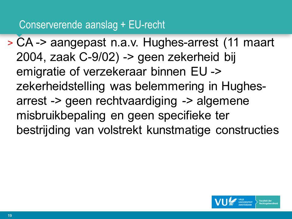 19 Conserverende aanslag + EU-recht > CA -> aangepast n.a.v. Hughes-arrest (11 maart 2004, zaak C-9/02) -> geen zekerheid bij emigratie of verzekeraar