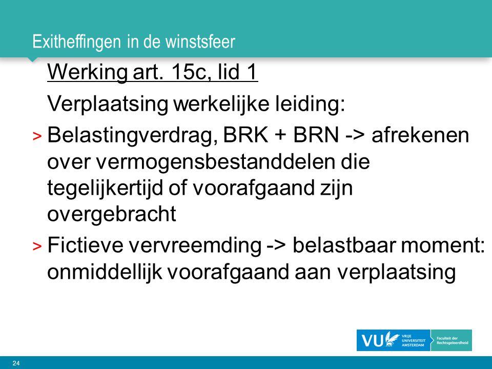 24 Exitheffingen in de winstsfeer Werking art. 15c, lid 1 Verplaatsing werkelijke leiding: > Belastingverdrag, BRK + BRN -> afrekenen over vermogensbe
