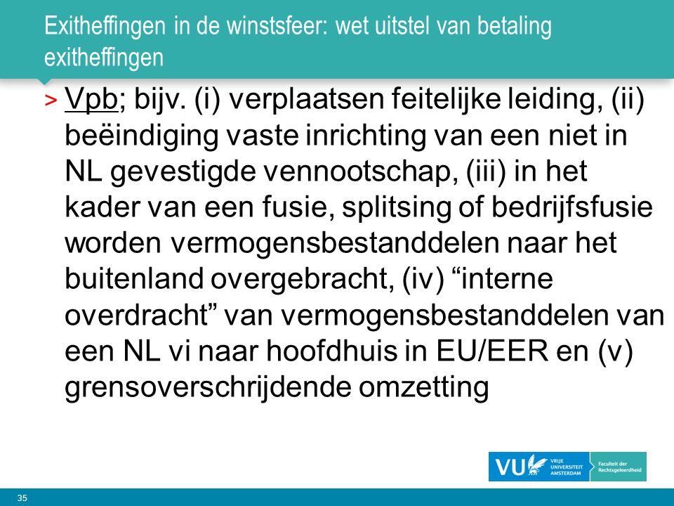 35 Exitheffingen in de winstsfeer: wet uitstel van betaling exitheffingen > Vpb; bijv. (i) verplaatsen feitelijke leiding, (ii) beëindiging vaste inri