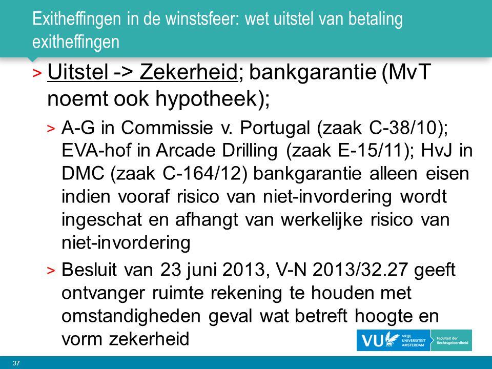 37 Exitheffingen in de winstsfeer: wet uitstel van betaling exitheffingen > Uitstel -> Zekerheid; bankgarantie (MvT noemt ook hypotheek); > A-G in Com