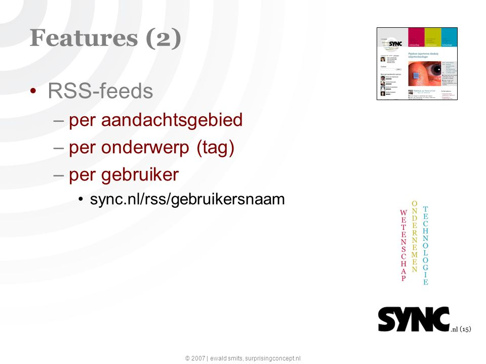 © 2007 | ewald smits, surprisingconcept.nl (15) Features (2) RSS-feeds –per aandachtsgebied –per onderwerp (tag) –per gebruiker sync.nl/rss/gebruikersnaam