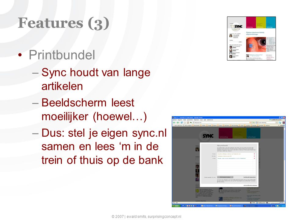 © 2007 | ewald smits, surprisingconcept.nl (16) Features (3) Printbundel –Sync houdt van lange artikelen –Beeldscherm leest moeilijker (hoewel…) –Dus: stel je eigen sync.nl samen en lees 'm in de trein of thuis op de bank