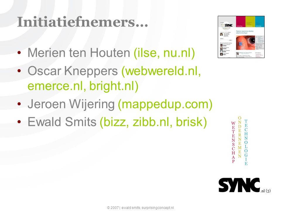 © 2007 | ewald smits, surprisingconcept.nl (3) Initiatiefnemers… Merien ten Houten (ilse, nu.nl) Oscar Kneppers (webwereld.nl, emerce.nl, bright.nl) Jeroen Wijering (mappedup.com) Ewald Smits (bizz, zibb.nl, brisk)