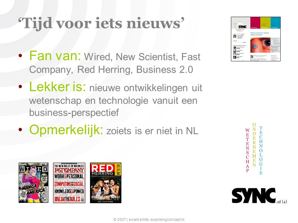 © 2007 | ewald smits, surprisingconcept.nl (4) 'Tijd voor iets nieuws' Fan van: Wired, New Scientist, Fast Company, Red Herring, Business 2.0 Lekker i