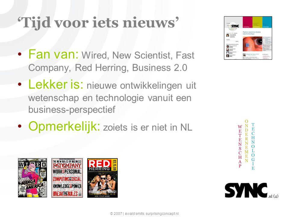 © 2007 | ewald smits, surprisingconcept.nl (4) 'Tijd voor iets nieuws' Fan van: Wired, New Scientist, Fast Company, Red Herring, Business 2.0 Lekker is: nieuwe ontwikkelingen uit wetenschap en technologie vanuit een business-perspectief Opmerkelijk: zoiets is er niet in NL