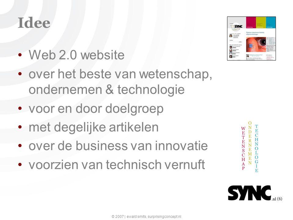 © 2007 | ewald smits, surprisingconcept.nl (6) Idee Web 2.0 website over het beste van wetenschap, ondernemen & technologie voor en door doelgroep met degelijke artikelen over de business van innovatie voorzien van technisch vernuft