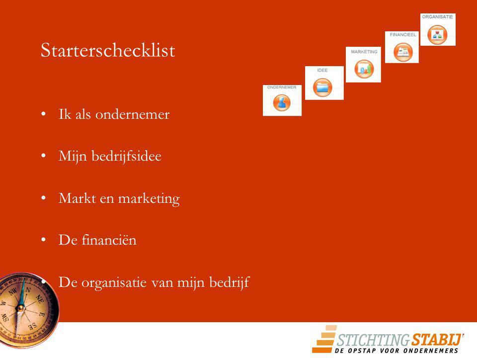 Starterschecklist Ik als ondernemer Mijn bedrijfsidee Markt en marketing De financiën De organisatie van mijn bedrijf