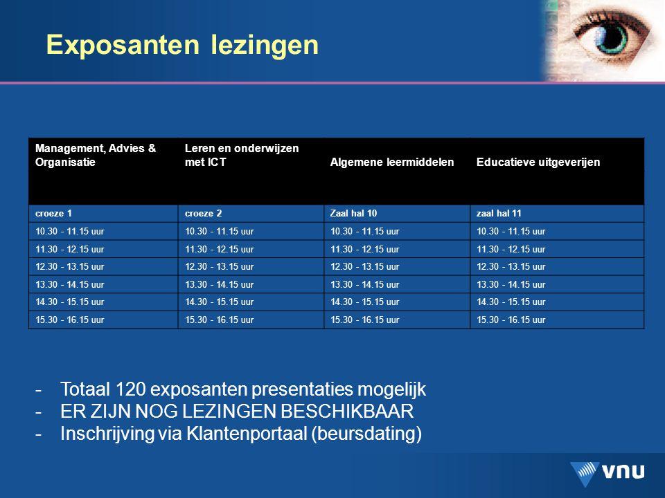 Exposanten lezingen -Totaal 120 exposanten presentaties mogelijk -ER ZIJN NOG LEZINGEN BESCHIKBAAR -Inschrijving via Klantenportaal (beursdating) Management, Advies & Organisatie Leren en onderwijzen met ICTAlgemene leermiddelenEducatieve uitgeverijen croeze 1croeze 2Zaal hal 10zaal hal 11 10.30 - 11.15 uur 11.30 - 12.15 uur 12.30 - 13.15 uur 13.30 - 14.15 uur 14.30 - 15.15 uur 15.30 - 16.15 uur