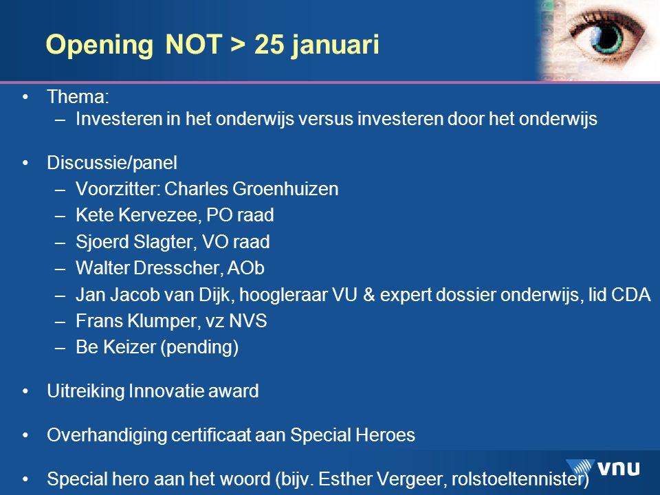 Opening NOT > 25 januari Thema: –Investeren in het onderwijs versus investeren door het onderwijs Discussie/panel –Voorzitter: Charles Groenhuizen –Kete Kervezee, PO raad –Sjoerd Slagter, VO raad –Walter Dresscher, AOb –Jan Jacob van Dijk, hoogleraar VU & expert dossier onderwijs, lid CDA –Frans Klumper, vz NVS –Be Keizer (pending) Uitreiking Innovatie award Overhandiging certificaat aan Special Heroes Special hero aan het woord (bijv.