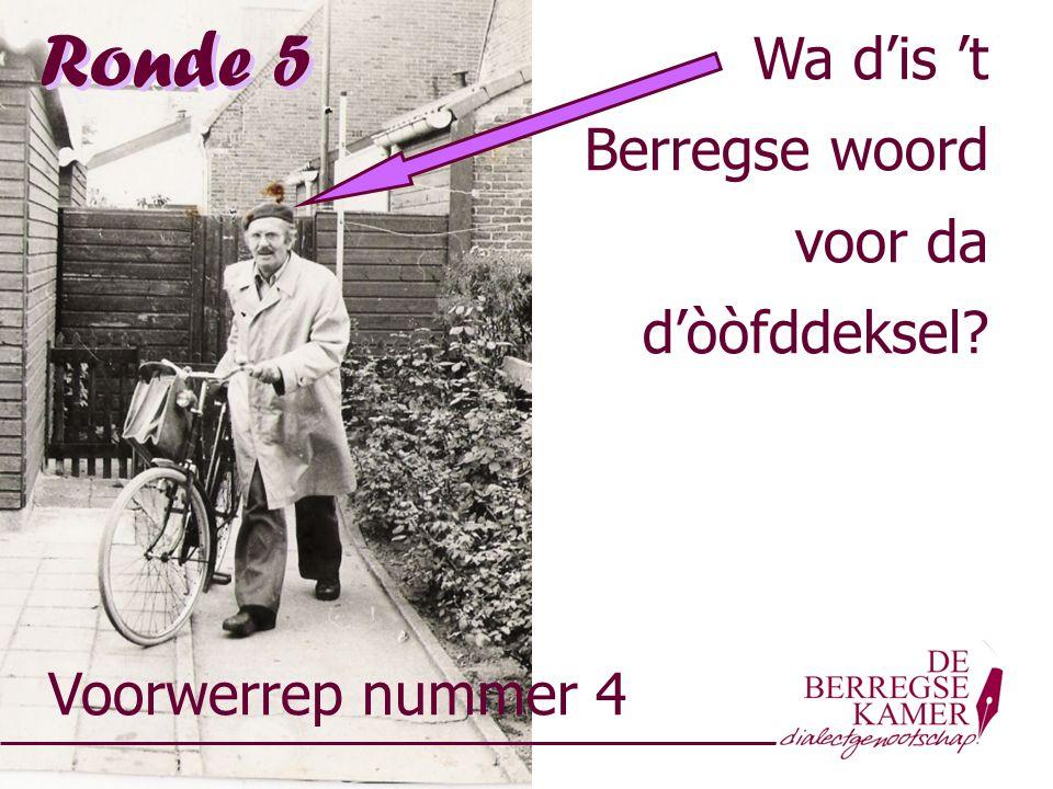 Voorwerrep nummer 4 Ronde 5 Wa d'is 't Berregse woord voor da d'òòfddeksel? Wa d'is 't Berregse woord voor da d'òòfddeksel?