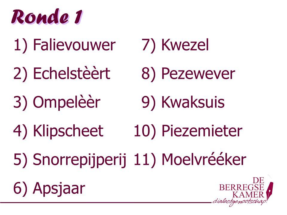 Ronde 1 1) Falievouwer 7) Kwezel 2) Echelstèèrt 8) Pezewever 3) Ompelèèr 9) Kwaksuis 4) Klipscheet 10) Piezemieter 5) Snorrepijperij 11) Moelvrééker 6