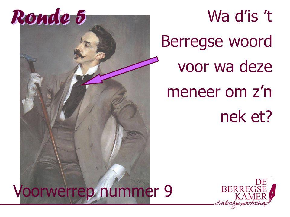 Ronde 5 Voorwerrep nummer 9 Wa d'is 't Berregse woord voor wa deze meneer om z'n nek et? Wa d'is 't Berregse woord voor wa deze meneer om z'n nek et?