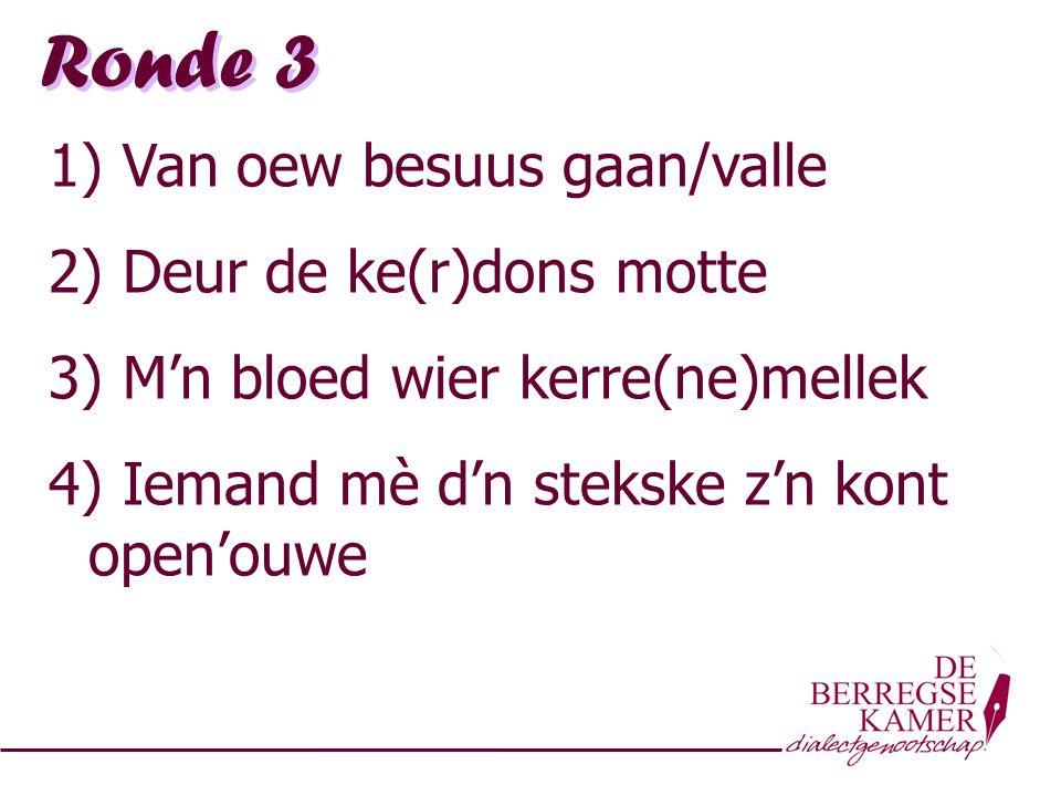 Ronde 3 1) Van oew besuus gaan/valle 2) Deur de ke(r)dons motte 3) M'n bloed wier kerre(ne)mellek 4) Iemand mè d'n stekske z'n kont open'ouwe